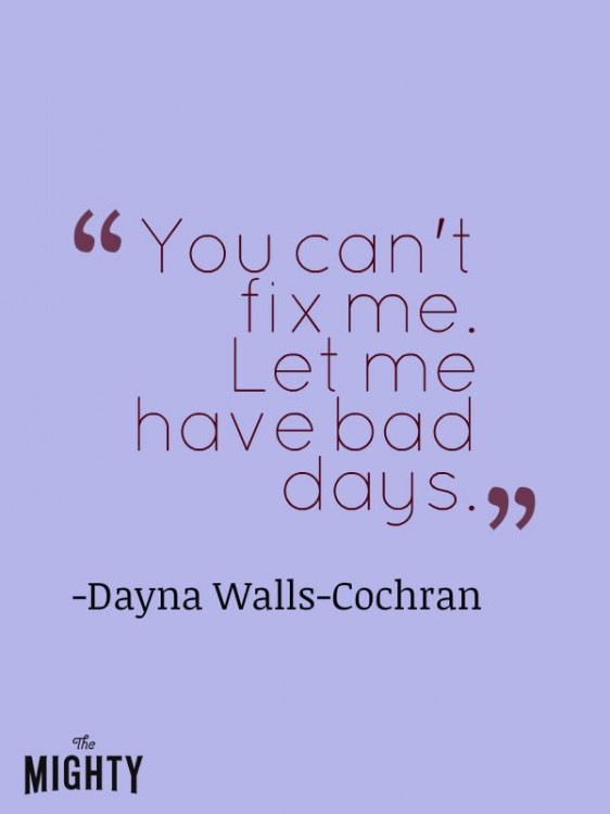 "A quote from Dayna Walls-Cochran that says, ""You can't fix me. Let me have bad days."""