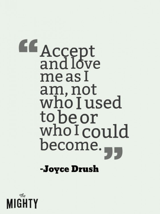 "A quote from Joyce Drush that says, ""Accept and love me as I am, not who I used to be or who I could become."""