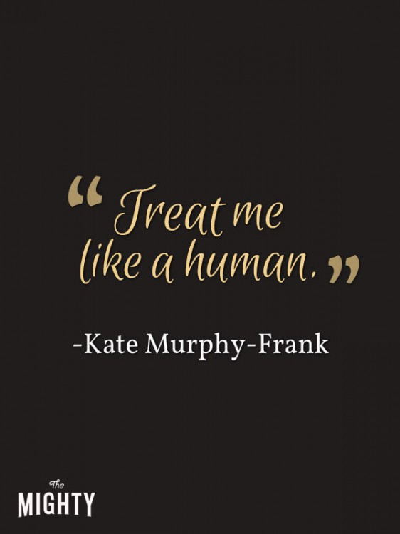 "A quote from Kate Murphy-Frank that says, ""Treat me like a human."""