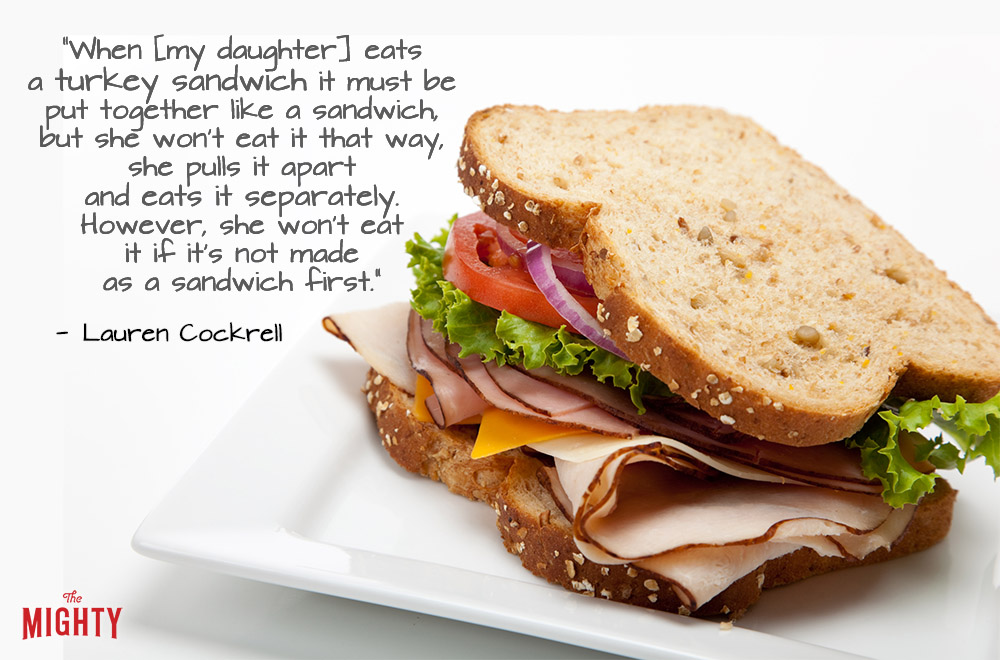 "A quote from Lauren Cockrell that says, ""When [my daughter] eats a turkey sandwich it must be put together like a sandwich, but she won't eat it that way, she pulls it apart and eats it separately. However, she won't eat it if it's not made as a sandwich first."""
