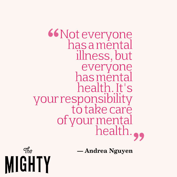 Not everyone has a mental illness, but everyone has mental health. It's your responsibility to take care of your mental health.""