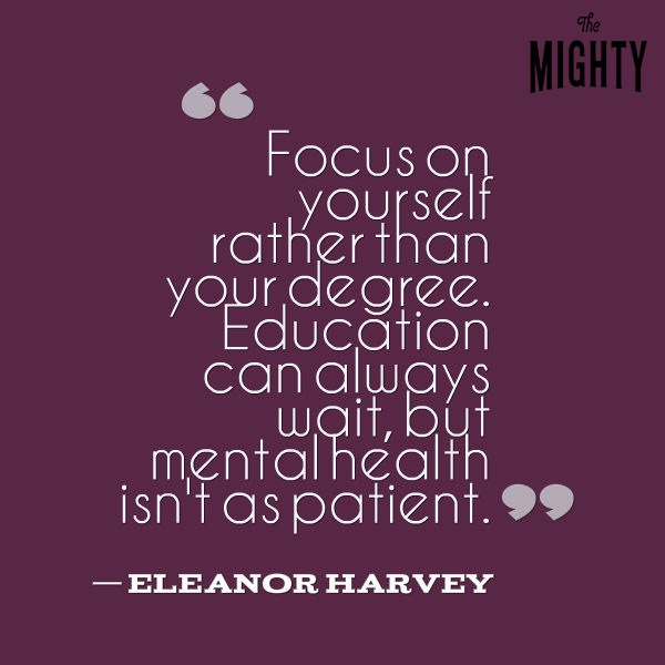 """Focus on yourself rather than your degree. Education can always wait, but mental health isn't as patient."""