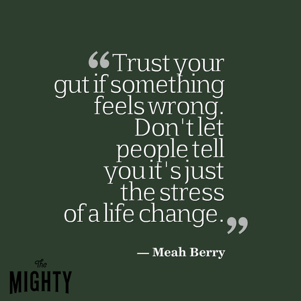 Trust your gut if something feels wrong. Don't let people tell you it's just the stress of a life change.