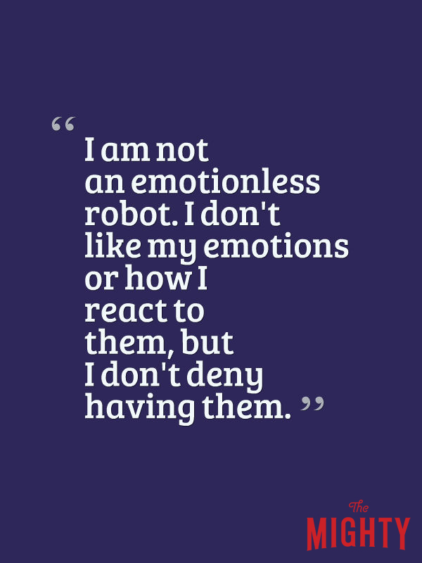 I am not an emotionless robot. I don't like my emotions or how I react to them, but I don't deny having them.