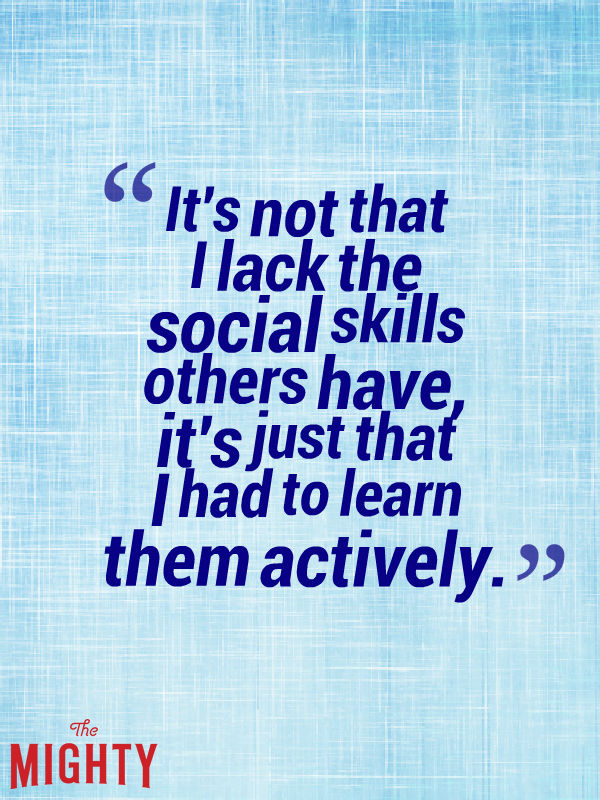 It's not that I lack the social skills other have, it's just that I had to learn them actively.