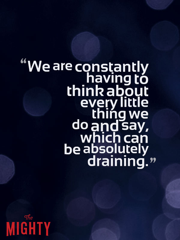 We are constantly having to think about every little thing we say and do, which can be absolutely draining.