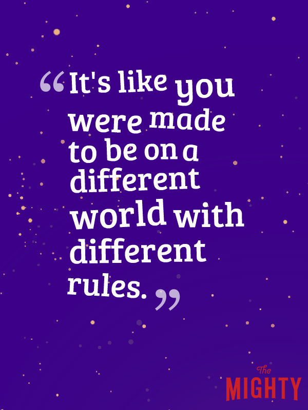It's like you were made to to be on a different world with different rules.