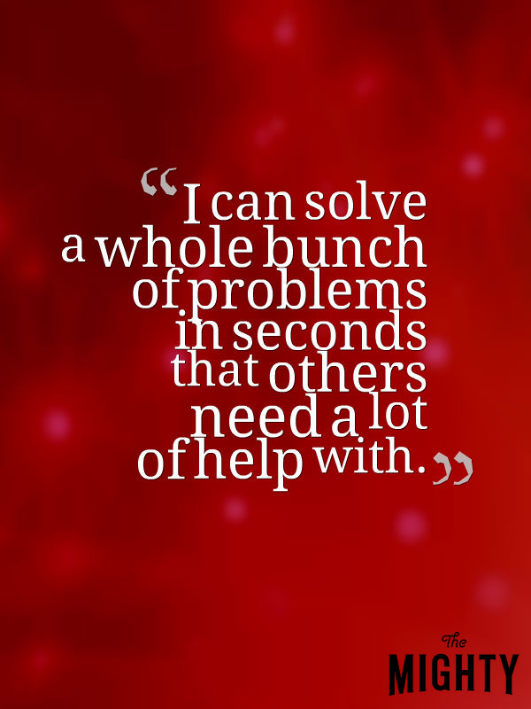 I can solve a whole bunch of problems in seconds that others need a lot of help with.