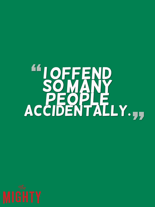 I offend so many people accidentally.