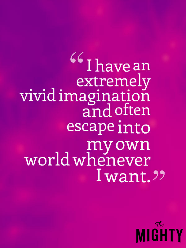 I have an extremely vivid imagination and often escape into my own world whenever I want.
