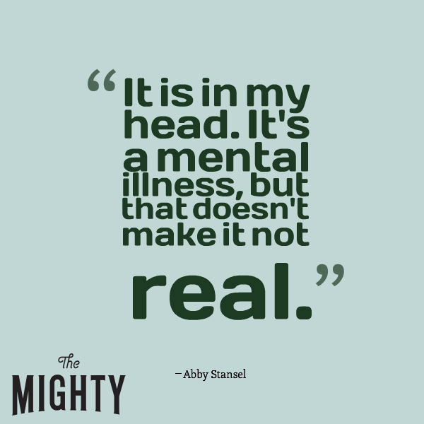 mental illness meme: It is in my head. It's a mental illness, but that doesn't make it not real.