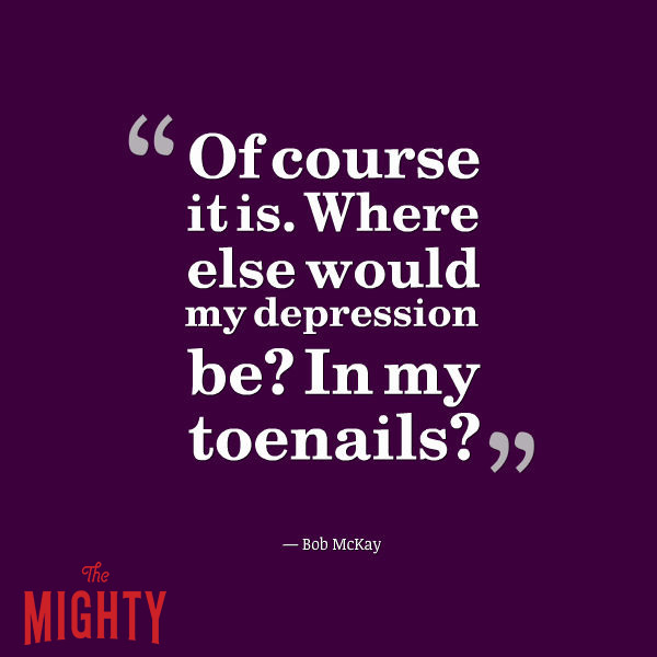 mental illness meme: Of course it is [in my head]. Where else would my depression be? In my toenails?