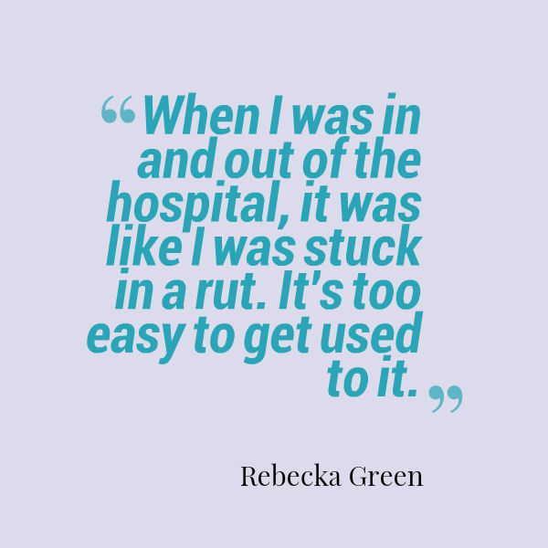 quote from Rebecka Green: 'When I was in and out of the hospital, it was like I was stuck in a rut. It's too easy to get used to it.'