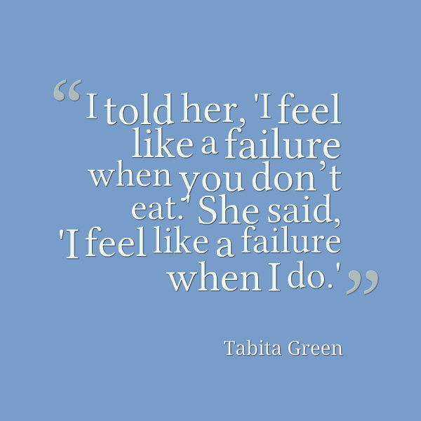 quote from Tabita Green: 'I told her, 'I feel like a failure when you don't eat.' She said, 'I feel like a failure when I do.''