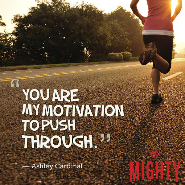 "A quote from Ashley Cardinal that says, ""You are my motivation to push through."""