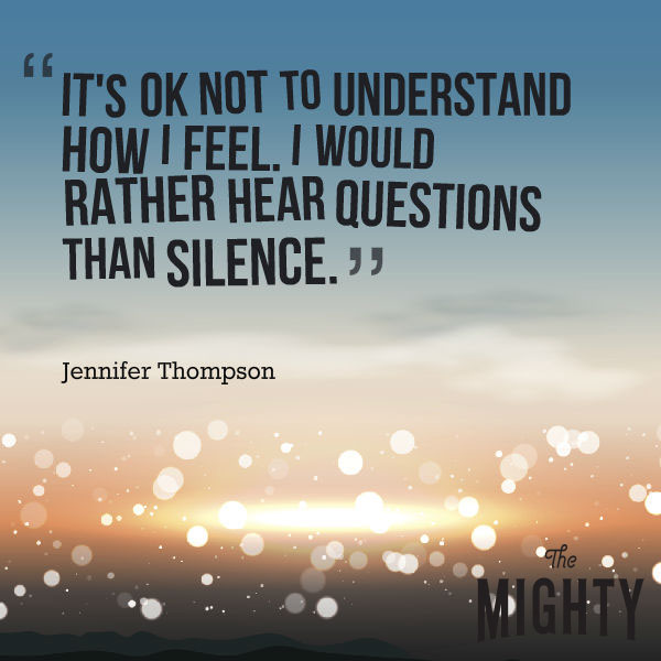 "A quote from Jennifer Thompson that says, ""It's OK not to understand how I feel. I would rather hear questions than silence."""