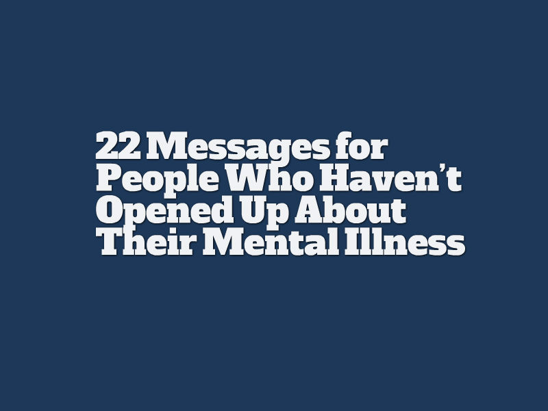 22 messages for people who haven't opened up about their mental illness