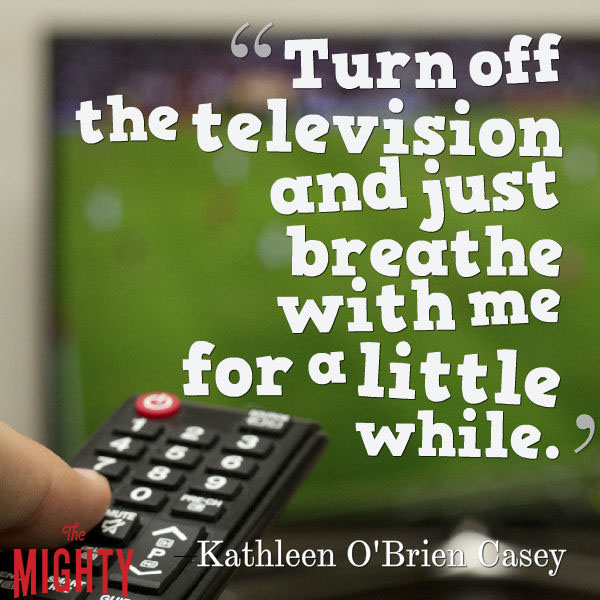 "A quote from Kathleen O'Brien Casey that says, ""Turn off the television and just breathe with me for a little while."""