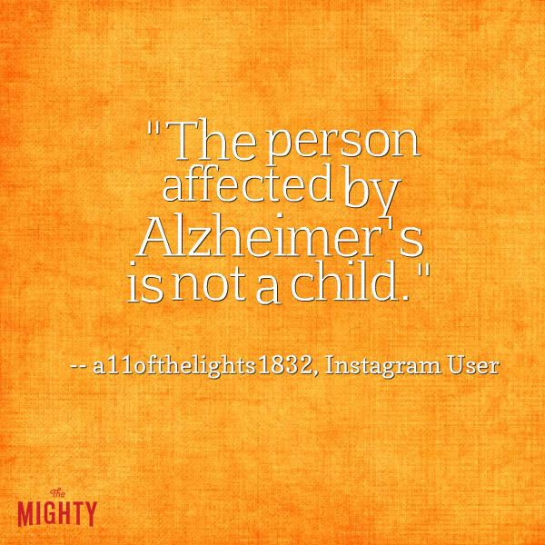 alzheimer's quote: the person affected by Alzheimer's is not a child or a toddler