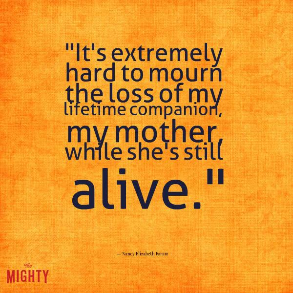 alzheimer's quote: It's extremely hard to mourn the loss of my lifetime companion, my mother, while she's still alive.