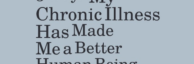 5 Ways My Chronic Illness Has Made Me a Better Human Being