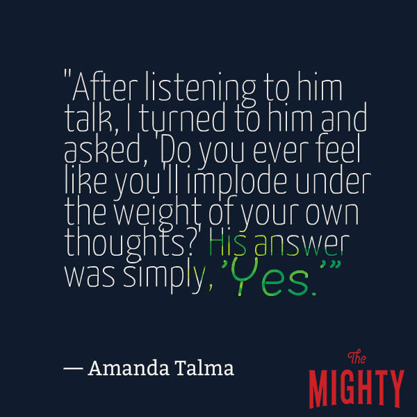 "mental health meme: ""After listening to him talk, I turned to him and asked, 'Do you ever feel like you'll implode under the weight of your own thoughts?' His answer was simply, 'Yes.'"