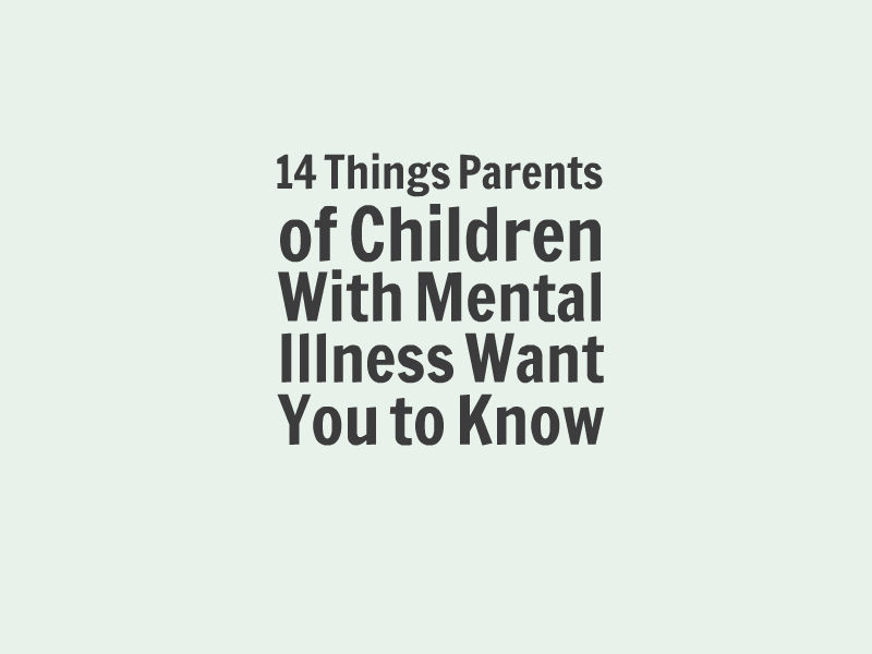 What Parents Of Children With Mental Illness Want You To Know The