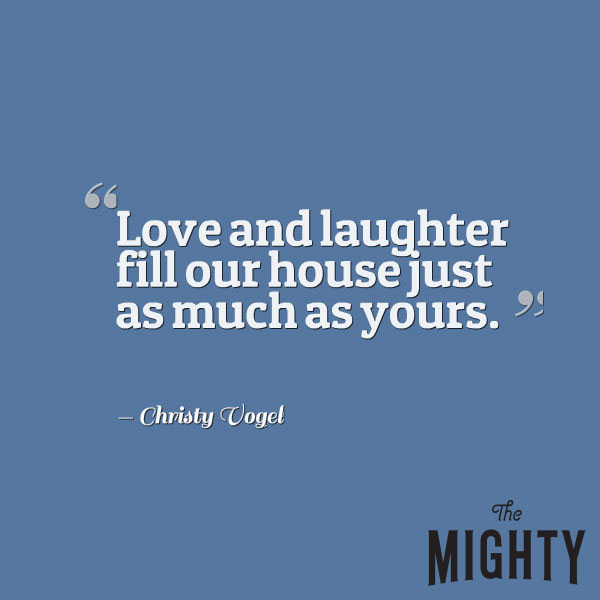 """Mental Health Meme: Love and Laughter fill our house just as much as yours."""""""