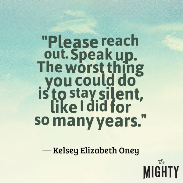 "A quote from Kelsey Elizabeth Oney that says, ""Please reach out. Speak up. The worst thing you could do is to stay silent, like I did for so many years."""