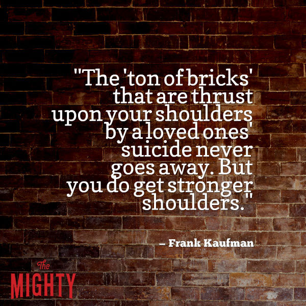 "A quote from Frank Kaufman that says, ""The 'ton of bricks' that are thrust upon your shoulders by a loved ones' suicide never goes away. But you do get stronger shoulders."""