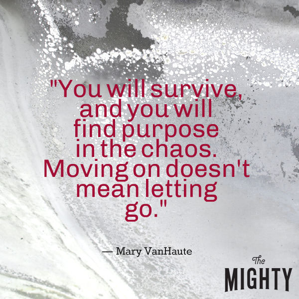 "A quote from Mary VanHaute that says, ""You will survive, and you will find purpose in the chaos. Moving on doesn't mean letting go."""
