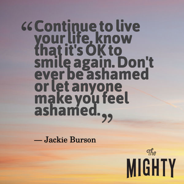 "A quote from Jackie Burson that says, ""Continue to live your life, know that it's OK to smile again. Don't ever be ashamed or let anyone make you feel ashamed."""