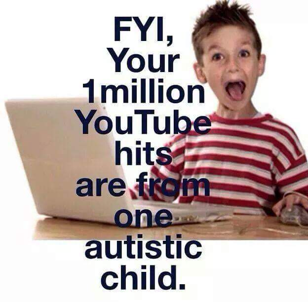 FYI, your 1 million YouTube hits are from one autistic child.