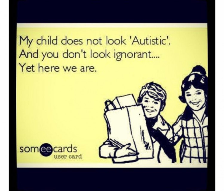 my child does not look autistic and you don't look ignorant yet here we are
