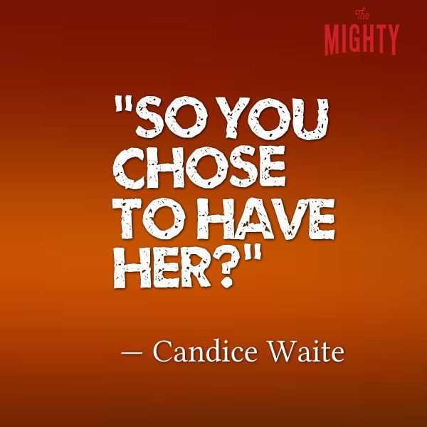 """So you chose to have her?"" -- Candice Waite"