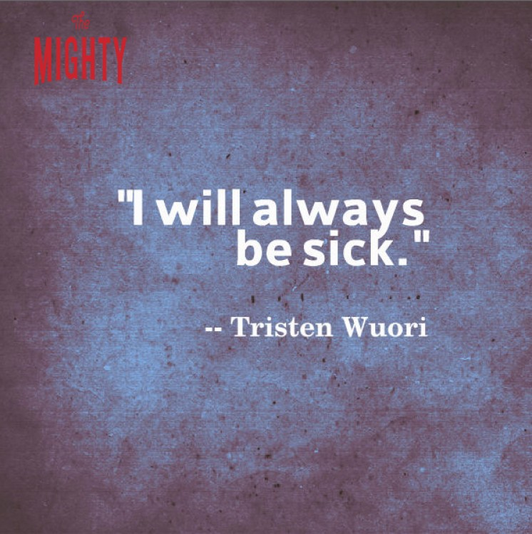 "A quote by Tristen Wuori that says, ""I will always be sick."""