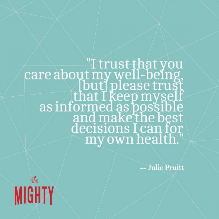 "A quote from Julie Pruitt that says, ""I trust that you care about my well-being, [but] please trust that I keep myself as informed as possible and make the best decisions I can for my own health."""