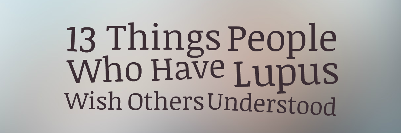13 Things People Who Have Lupus Wish Others Understood