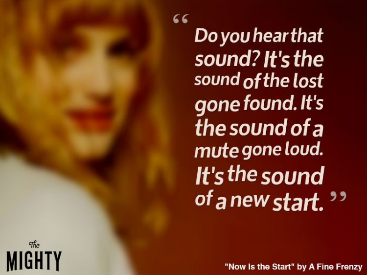 fine frenzy quote: Do you hear that sound? It's the sound of the lost gone found. It's the sound of a mute gone loud. It's the sound of a new start.