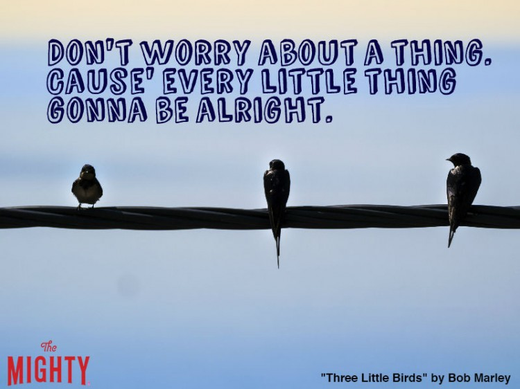 bob marley quote: Don't worry about a thing. Cause' every little thing gonna be alright.