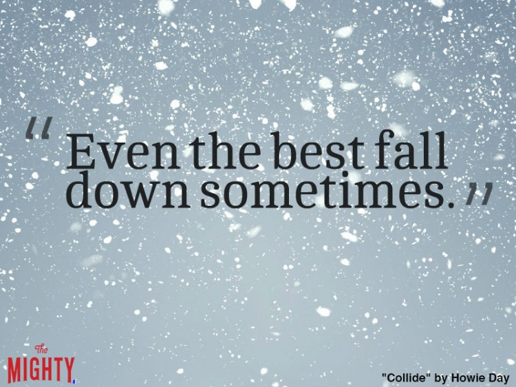 howie day quote: Even the best fall down sometimes.