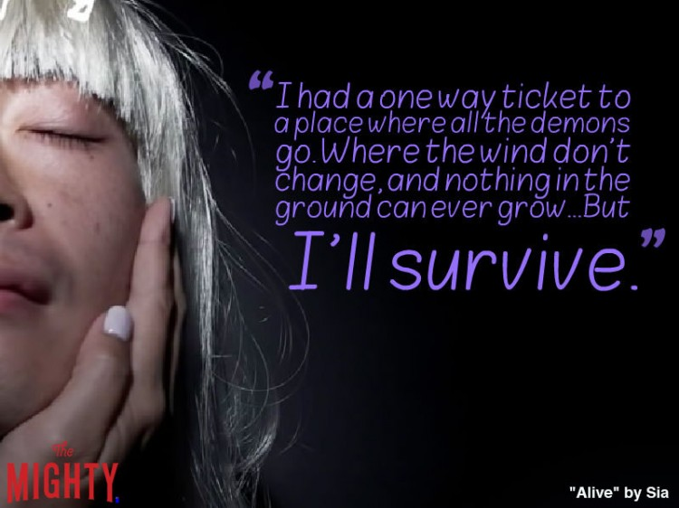 sia quote: I had a one way ticket to a place where all the demons go. Where the wind don't change, and nothing in the ground can ever grow...But I'll survive.