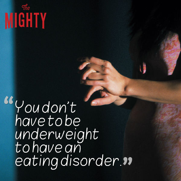 eating disorder quote: You don't have to be underweight to have an eating disorder.