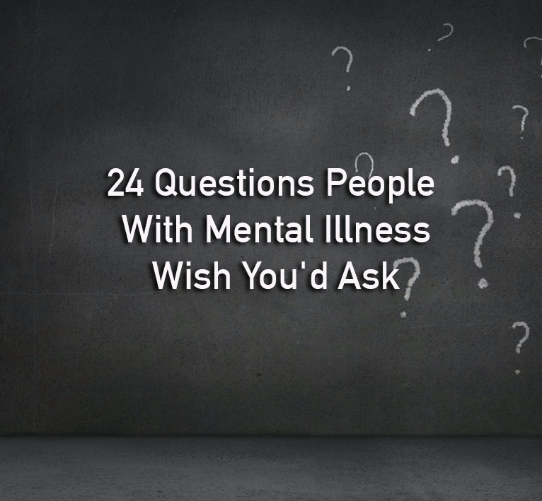 What To Ask People With Mental Illness The Mighty