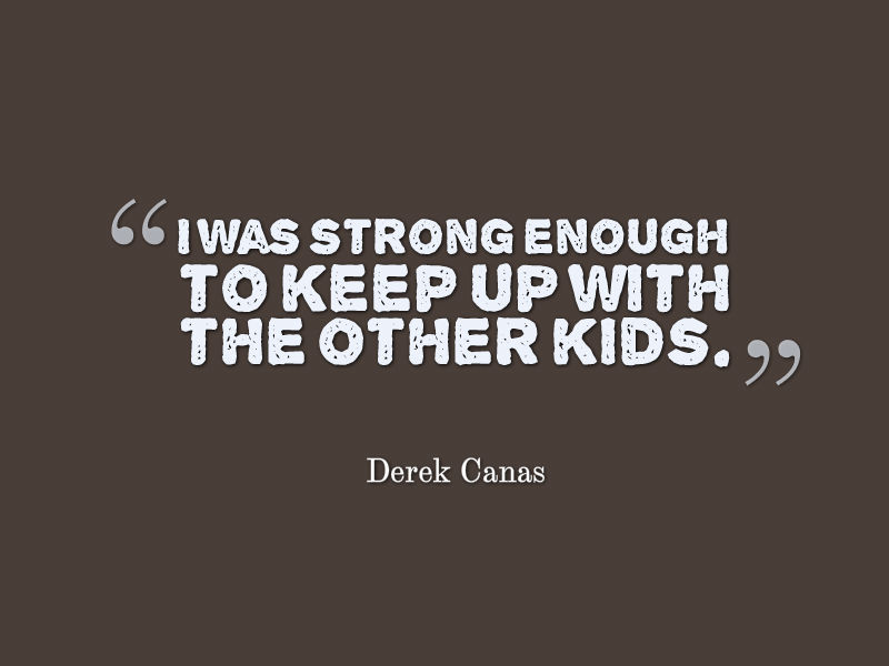 quote from Derek Canas: 'I was strong enough to keep up with the other kids.'