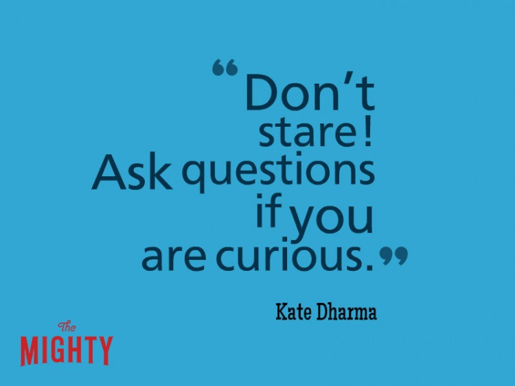 Don't stare! Ask questions if you are curious Kate Dharma