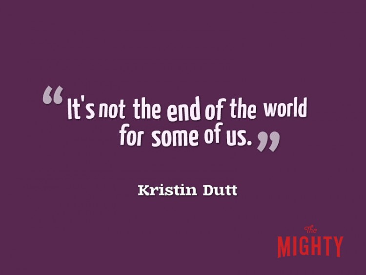 It's not the end of the world for some of us Kristin Dutt