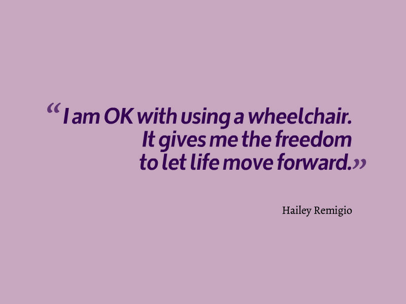 quote from Hailey Remigio: 'I am OK with using a wheelchair. It gives me the freedom to let life move forward.'