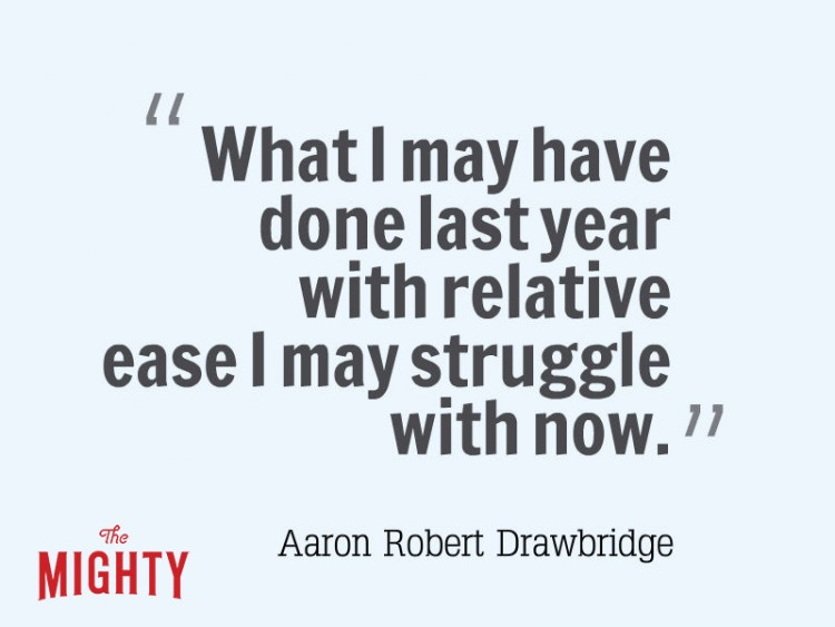 What I may have done last year with relative ease I may struggle with now Aaron Robert Drawbridge