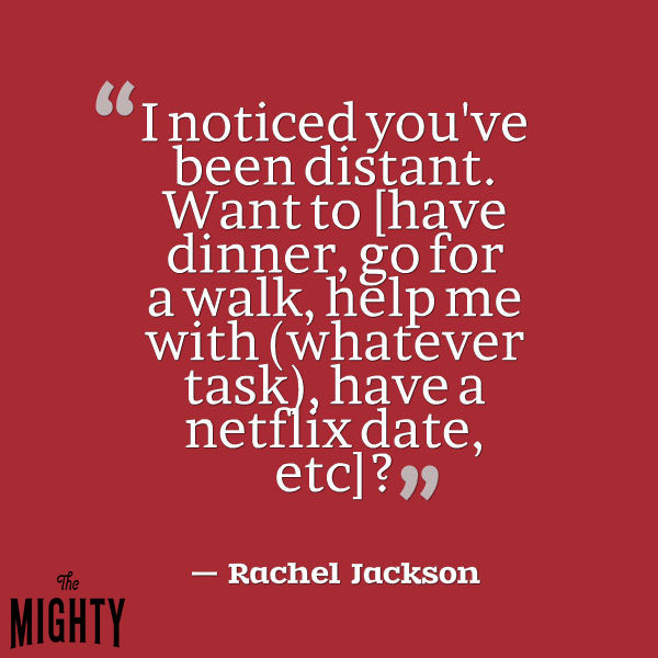 "A quote from Rachel Jackson that says, ""'I noticed you've been distant. Want to [have dinner, go for a walk, help me with (whatever task), have a netflix date, etc]?'"""